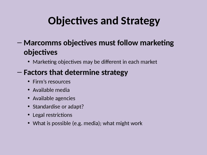 Objectives and Strategy – Marcomms objectives must follow marketing objectives • Marketing objectives may be different