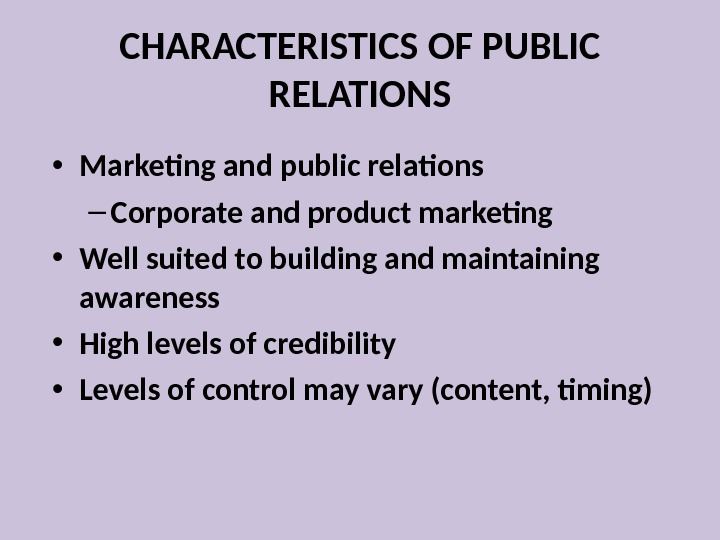 CHARACTERISTICS OF PUBLIC RELATIONS • Marketing and public relations – Corporate and product marketing • Well