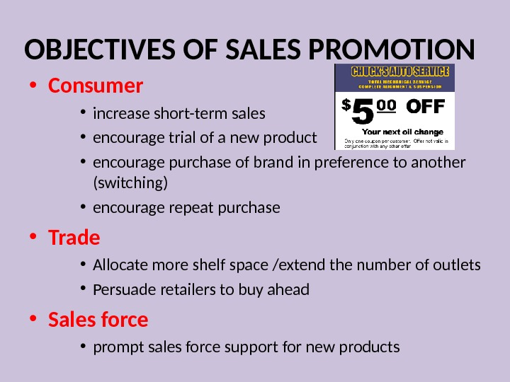 OBJECTIVES OF SALES PROMOTION • Consumer • increase short-term sales • encourage trial of a new