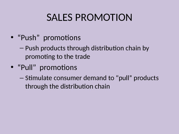 "SALES PROMOTION • "" Push"" promotions – Push products through distribution chain by promoting to the"