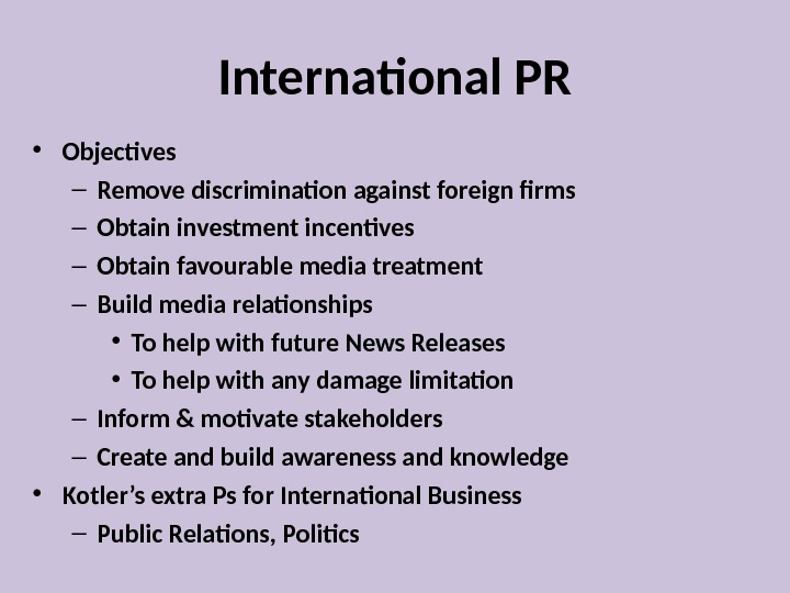 International PR • Objectives – Remove discrimination against foreign firms – Obtain investment incentives – Obtain