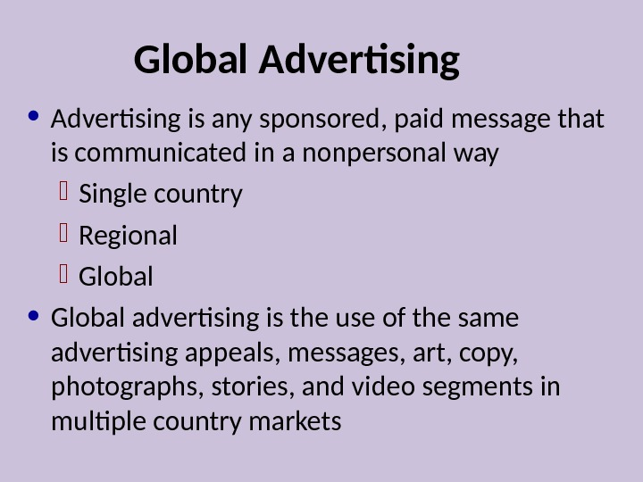Global Advertising • Advertising is any sponsored, paid message that is communicated in a nonpersonal way