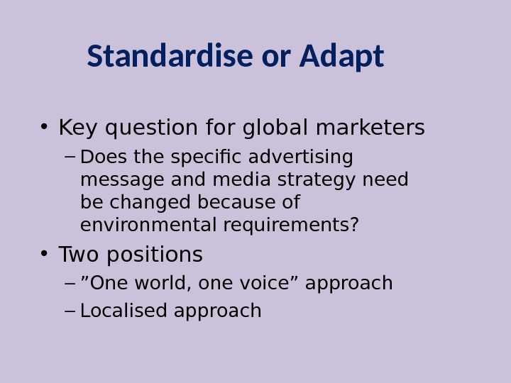 Standardise or Adapt • Key question for global marketers – Does the specific advertising message and