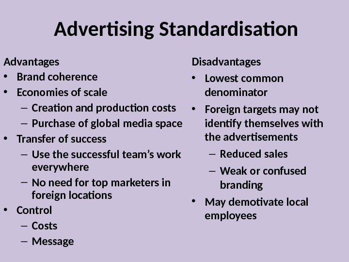 Advertising Standardisation Advantages  • Brand coherence • Economies of scale – Creation and production costs
