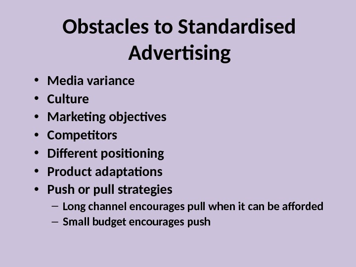 Obstacles to Standardised Advertising • Media variance • Culture • Marketing objectives • Competitors • Different