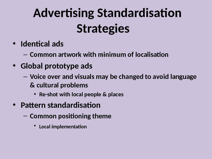 Advertising Standardisation Strategies  • Identical ads – Common artwork with minimum of localisation •