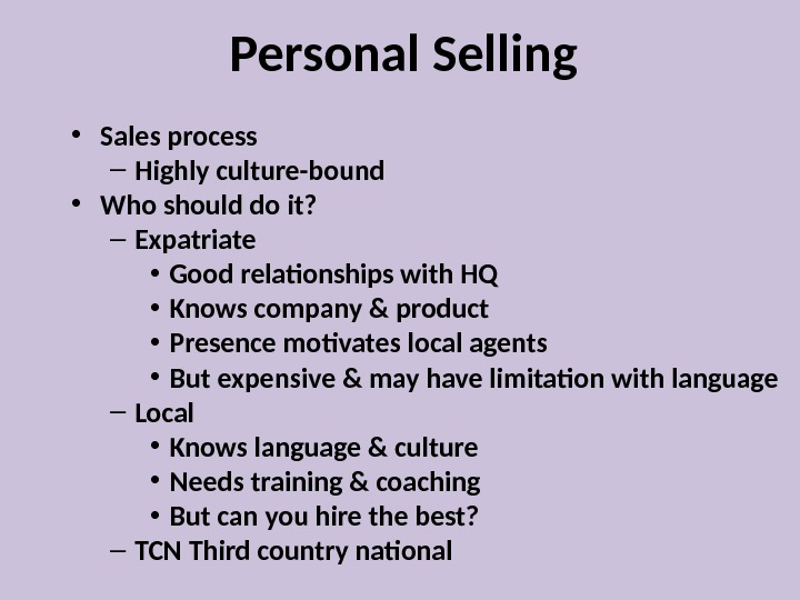 Personal Selling • Sales process – Highly culture-bound  • Who should do it? – Expatriate