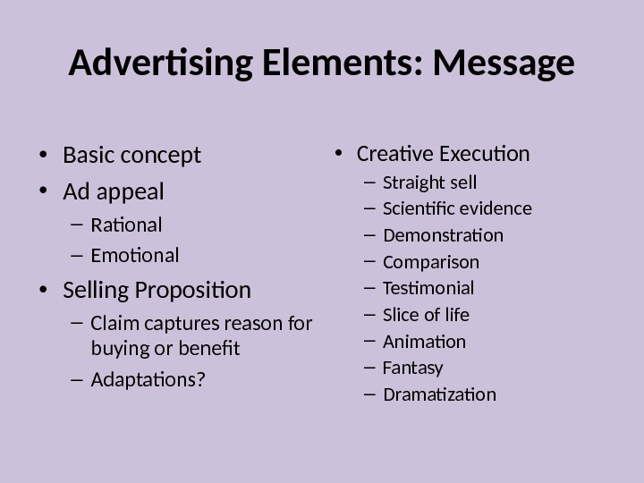 Advertising Elements: Message • Basic concept • Ad appeal – Rational – Emotional • Selling Proposition