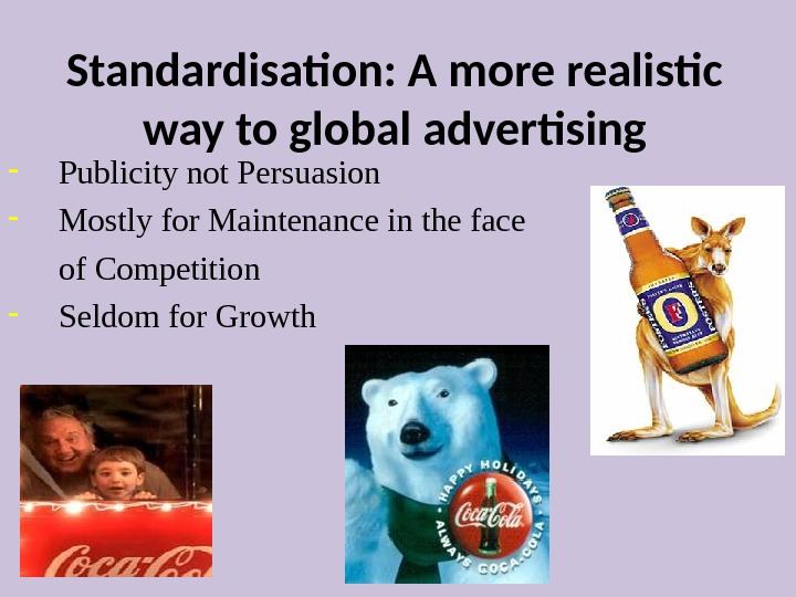 Standardisation: A more realistic way to global advertising Publicity not Persuasion Mostly for Maintenance in the