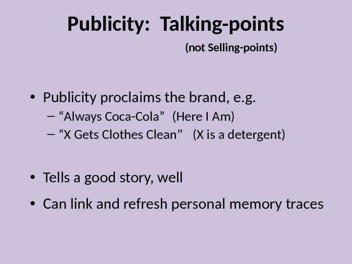 "Publicity:  Talking-points  (not Selling-points) • Publicity proclaims the brand, e. g. – "" Always"