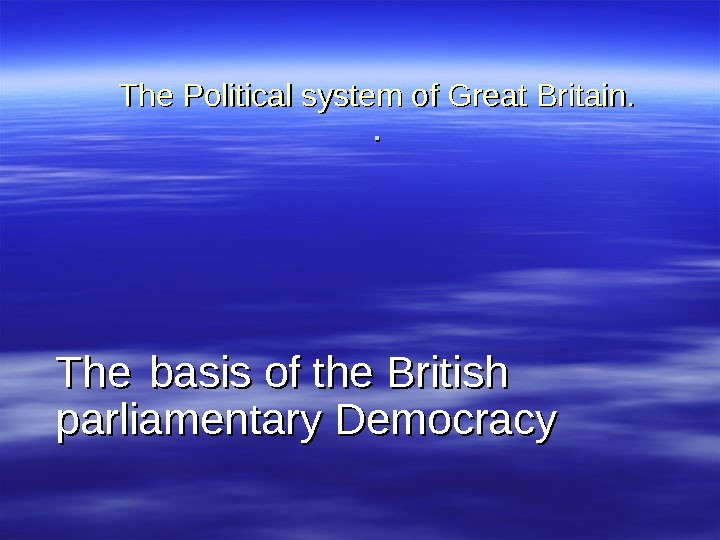 The Political system of Great Britain. . . The basis of the British parliamentary Democracy