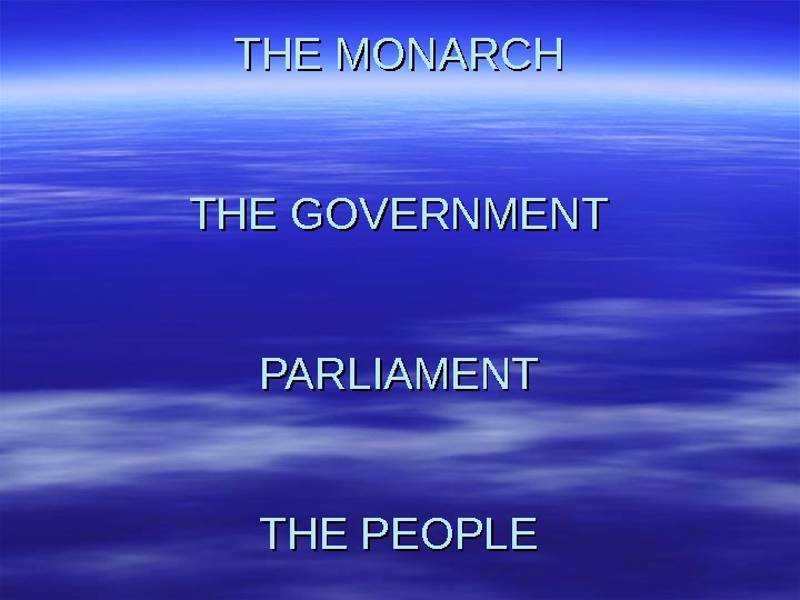 THE MONARCH THE GOVERNMENT PARLIAMENT THE PEOPLE
