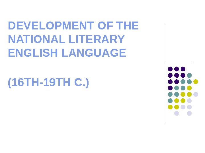 DEVELOPMENT OF THE NATIONAL LITERARY ENGLISH LANGUAGE (16 TH-19 TH C. )