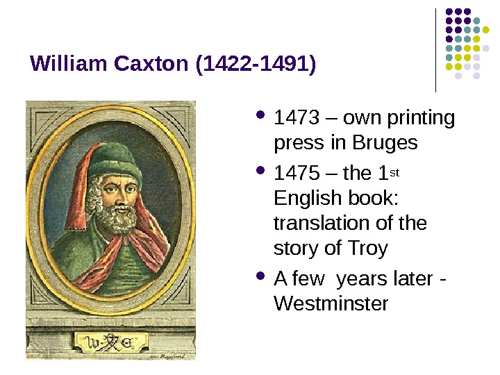 William Caxton (1422 -1491) 1473 – own printing press in Bruges 1475 – the 1 st