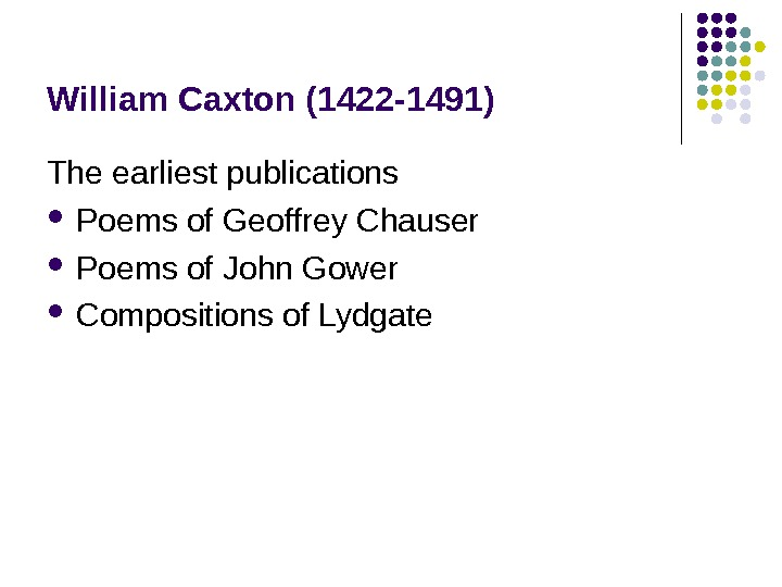 William Caxton (1422 -1491) The earliest publications Poems of Geoffrey Chauser Poems of John Gower Compositions