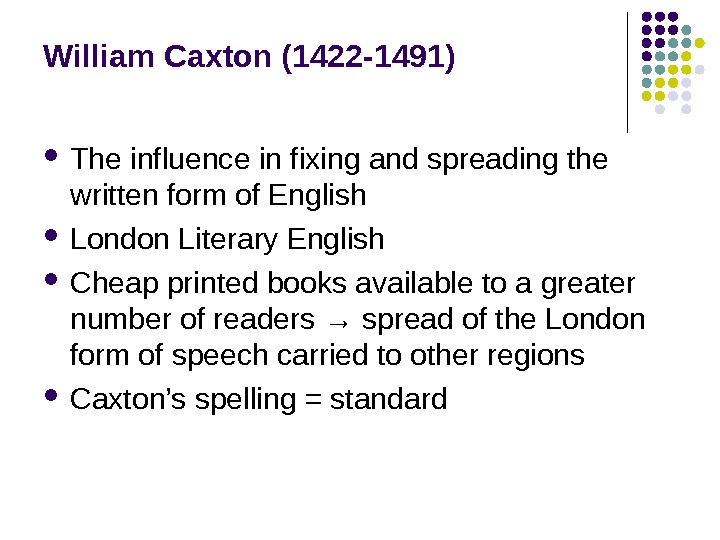 William Caxton (1422 -1491) The influence in fixing and spreading the written form of English London