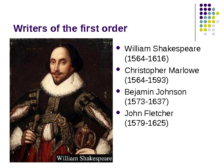 Writers of the first order William Shakespeare (1564 -1616) Christopher Marlowe (1564 -1593) Bejamin Johnson (1573