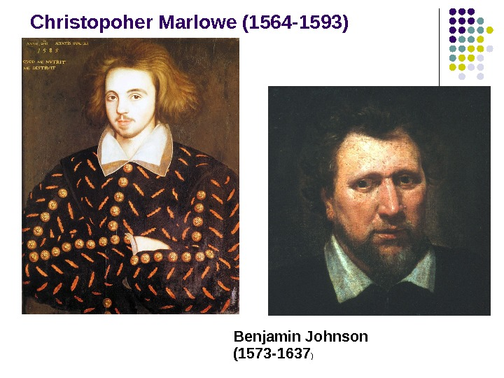 Christopoher Marlowe (1564 -1593) Benjamin Johnson (1573 -1637 )