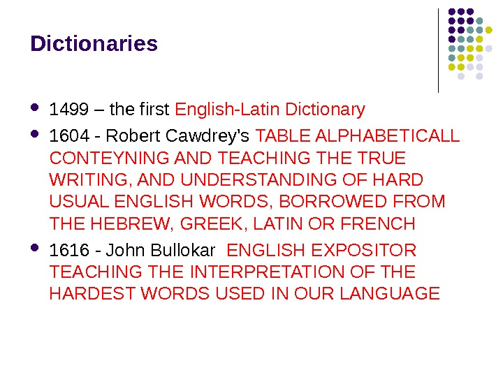 Dictionaries 1499 – the first English-Latin Dictionary 1604 - Robert Cawdrey's TABLE ALPHABETICALL CONTEYNING AND TEACHING