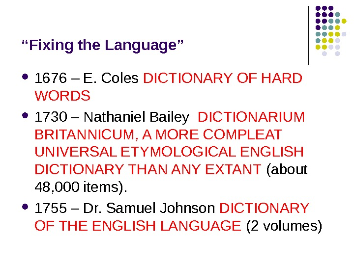 """ Fixing the Language"" 1676 – E. Coles DICTIONARY OF HARD WORDS  1730 – Nathaniel"