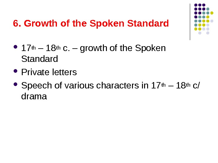 6. Growth of the Spoken Standard  17 th – 18 th c. – growth of