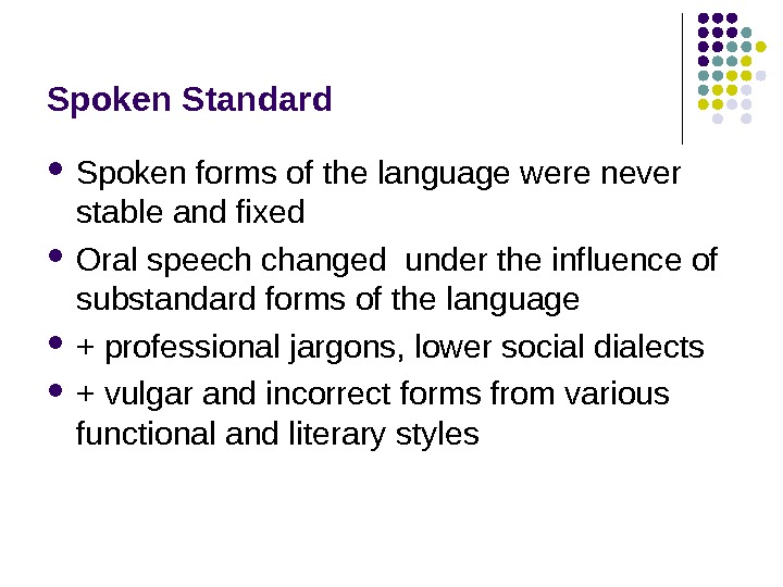 Spoken Standard Spoken forms of the language were never stable and fixed Oral speech changed under