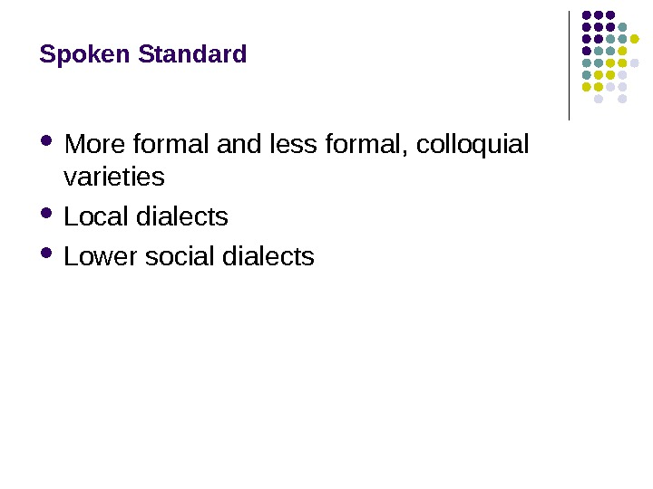 Spoken Standard More formal and less formal, colloquial varieties Local dialects Lower social dialects