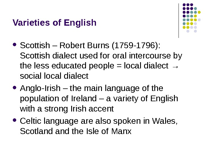 Varieties of English Scottish – Robert Burns (1759 -1796):  Scottish dialect used for oral intercourse
