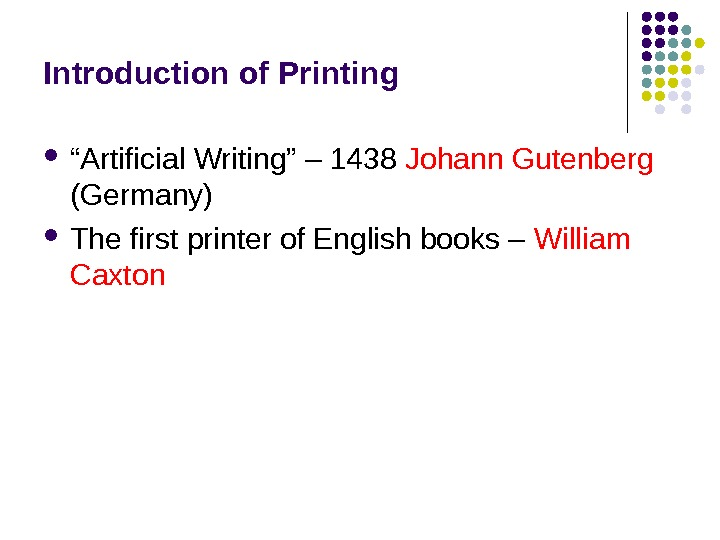 "Introduction of Printing "" Artificial Writing"" – 1438 Johann Gutenberg (Germany) The first printer of English"