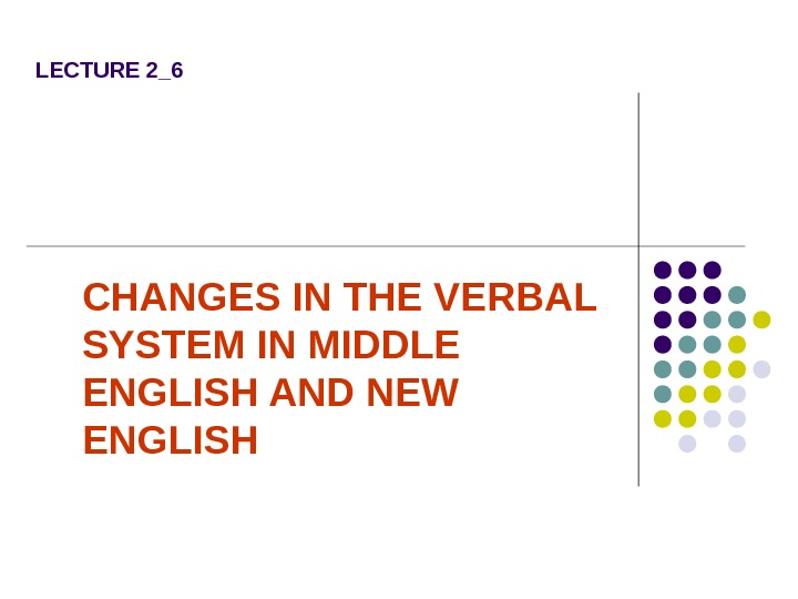 LECTURE 2_6 CHANGES IN THE VERBAL SYSTEM IN MIDDLE ENGLISH AND NEW ENGLISH