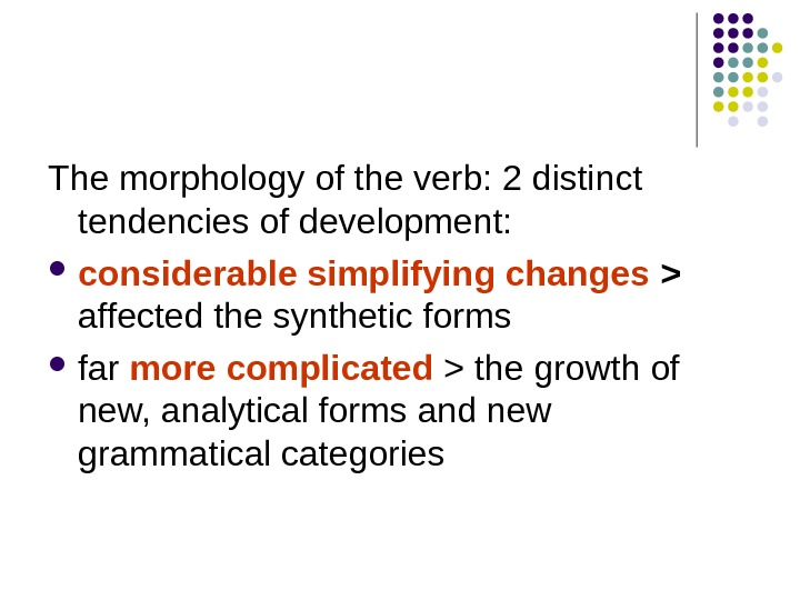 The morphology of the verb: 2 distinct tendencies of development:  considerable simplifying changes