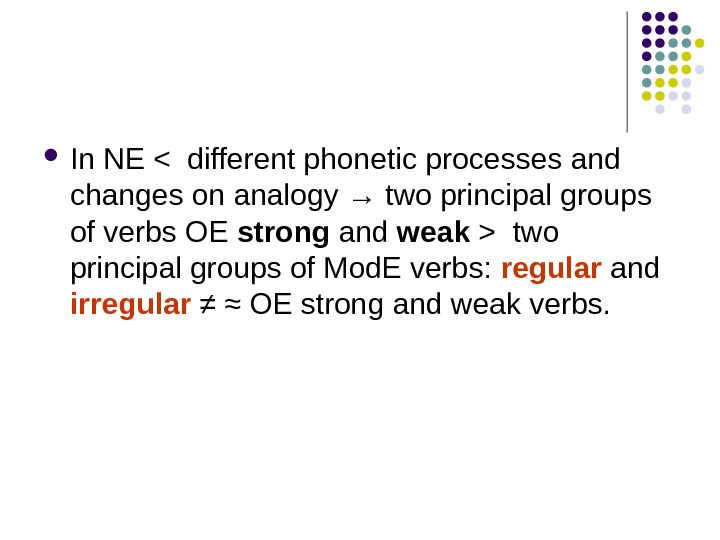 In NE  different phonetic processes and changes on analogy → two principal groups