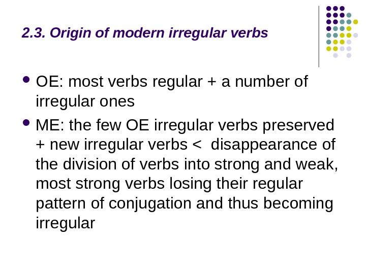 2. 3. Origin of modern irregular verbs OE: most verbs regular + a number