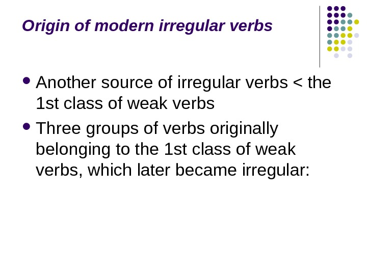Origin of modern irregular verbs Another source of irregular verbs  the 1 st