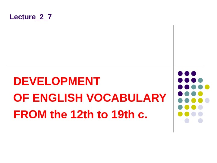 Lecture_2_7 DEVELOPMENT OF ENGLISH VOCABULARY FROM the 12 th to 19 th c.