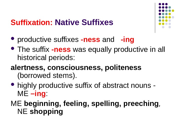 Suffixation:  Native Suffixes productive suffixes  -ness  and  -ing  The suffix -ness