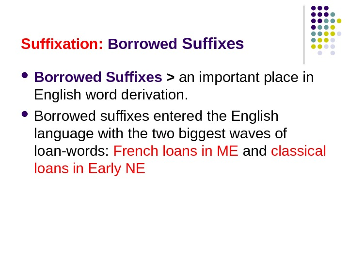 Suffixation:  Borrowed Suffixes  an important place in English word derivation.  Borrowed suffixes entered