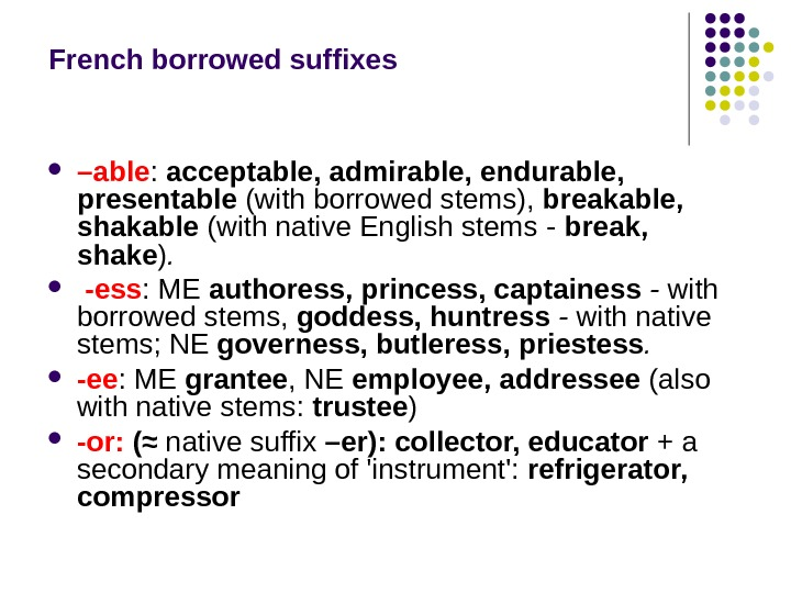 French borrowed suffixes – able :  acceptable, admirable, endurable,  presentable  (with borrowed stems),