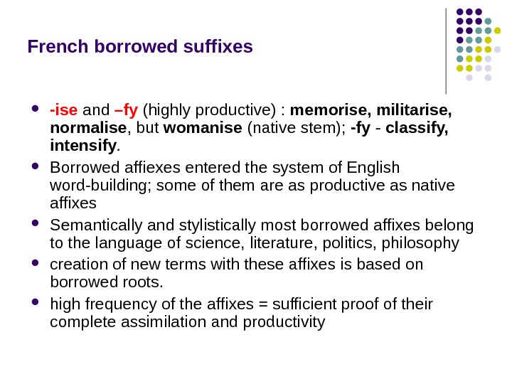 French borrowed suffixes -ise  and –fy  (highly productive) :  memorise, militarise,  normalise