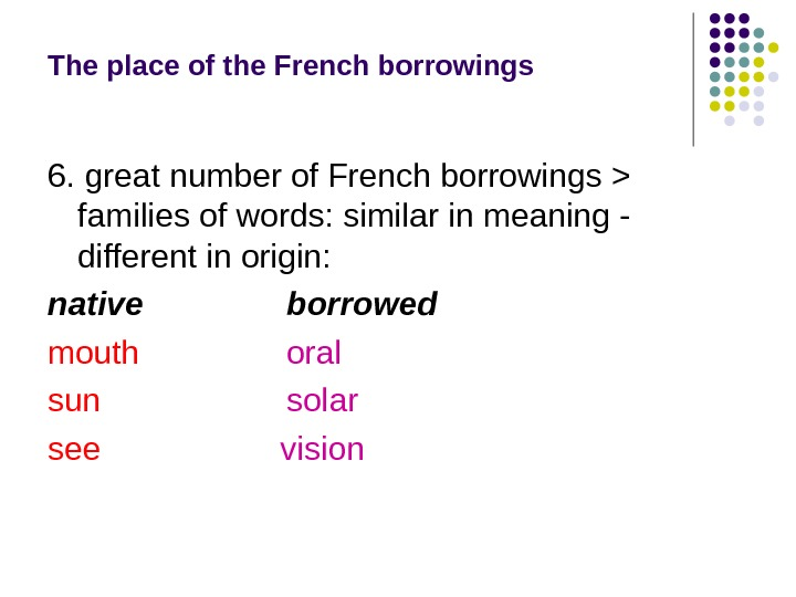 The place of the French borrowings 6. great number of French borrowings  families of words: