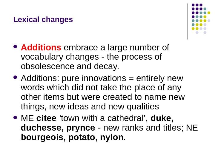 Lexical changes Additions embrace a large number of vocabulary changes - the process of obsolescence and