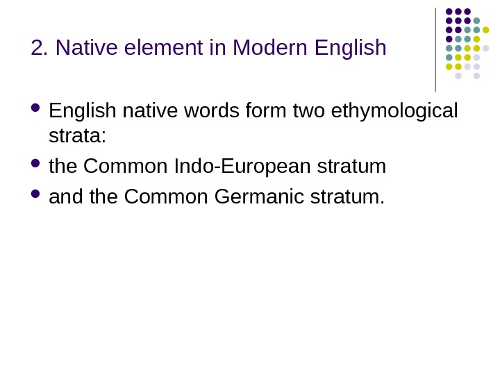 2. Native element in Modern English native words form two ethymological strata:  the Common Indo-European