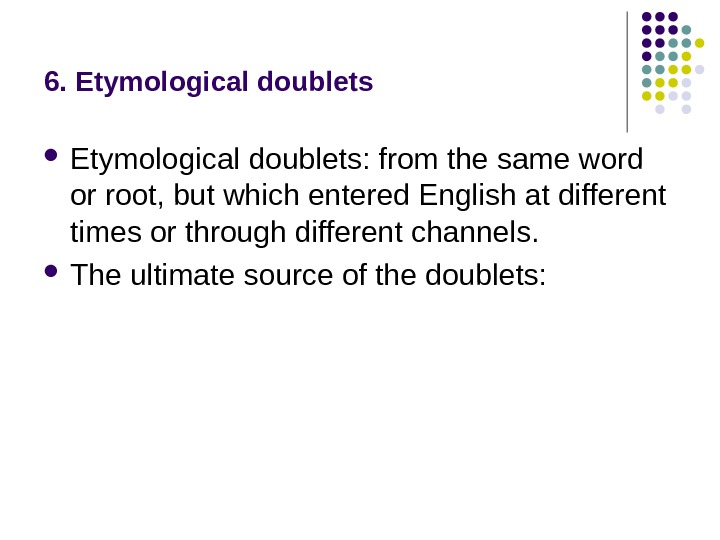 6. Etymological doublets: from the same word or root, but which entered English at different times