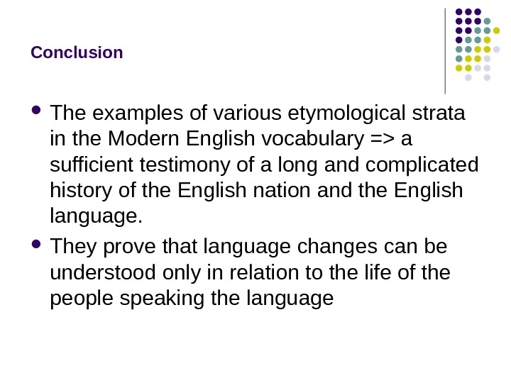 Conclusion The examples of various etymological strata in the Modern English vocabulary = a sufficient testimony