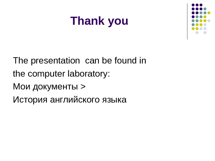 Thank you The presentation can be found in the computer laboratory: Мои документы   История