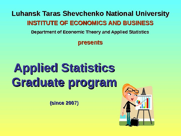 Luhansk Taras Shevchenko National University Applied Statistics Graduate program  (since 2007)INSTITUTE OF ECONOMICS AND BUSINESS