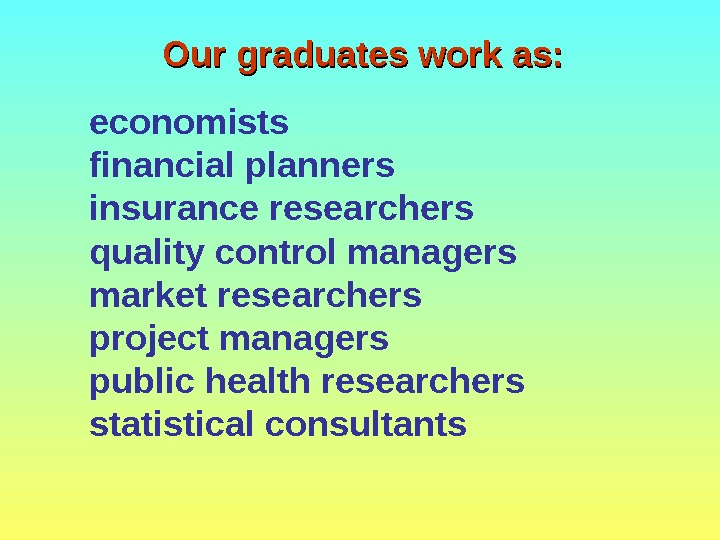 Our graduates work as: economists financial planners insurance researchers quality control managers market researchers project managers