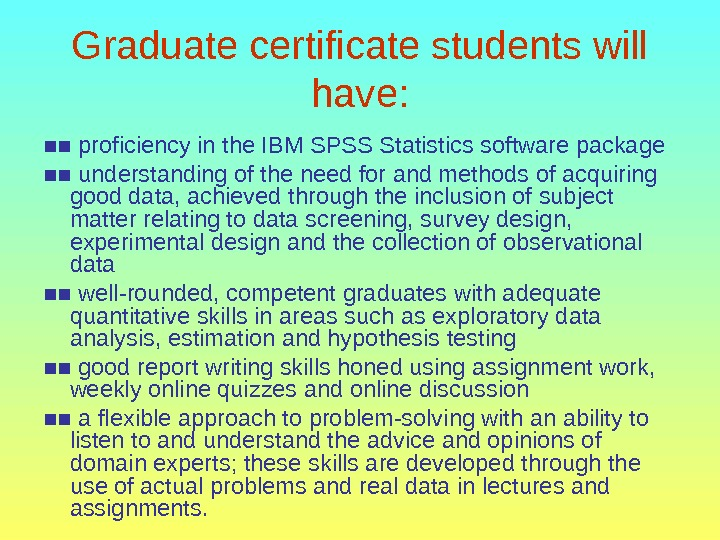 Graduate certificate students will have: ■■ proficiency in the IBM SPSS Statistics software package ■■ understanding