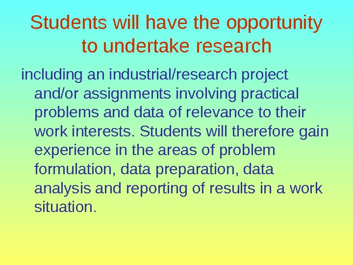 Students will have the opportunity to undertake research including an industrial/research project and/or assignments involving practical
