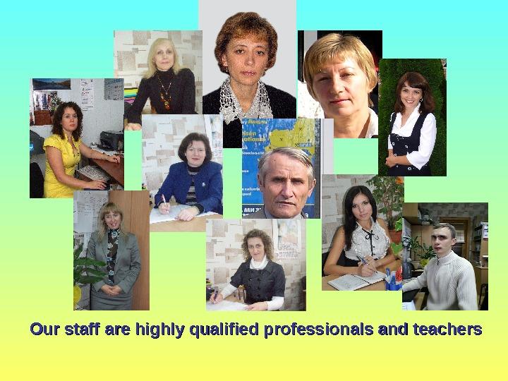 Our staff are highly qualified professionals and teachers